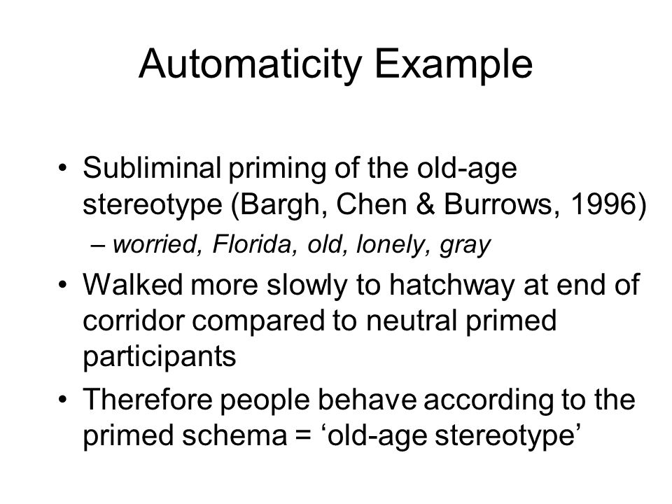 Automaticity Example Subliminal priming of the old-age stereotype (Bargh, Chen & Burrows, 1996) worried, Florida, old, lonely, gray.