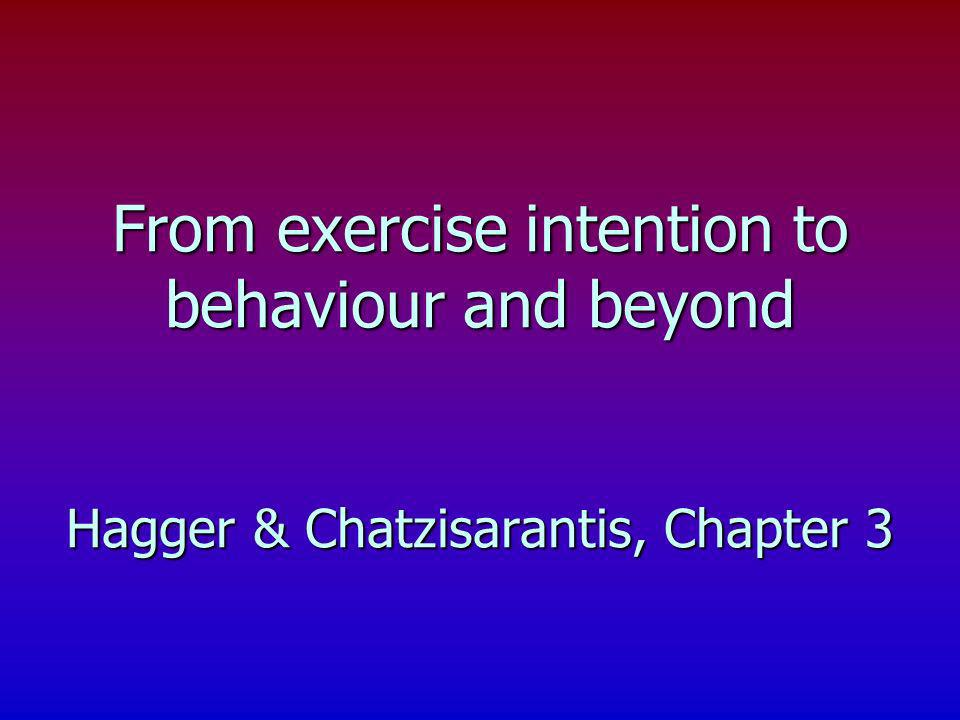 From exercise intention to behaviour and beyond Hagger & Chatzisarantis, Chapter 3
