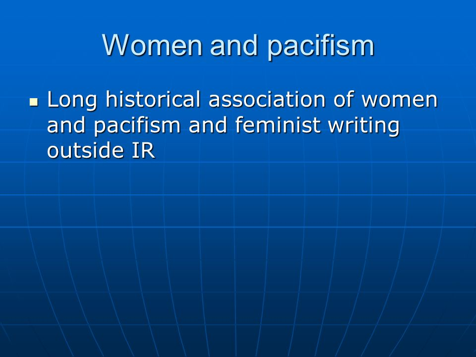 Women and pacifism Long historical association of women and pacifism and feminist writing outside IR.
