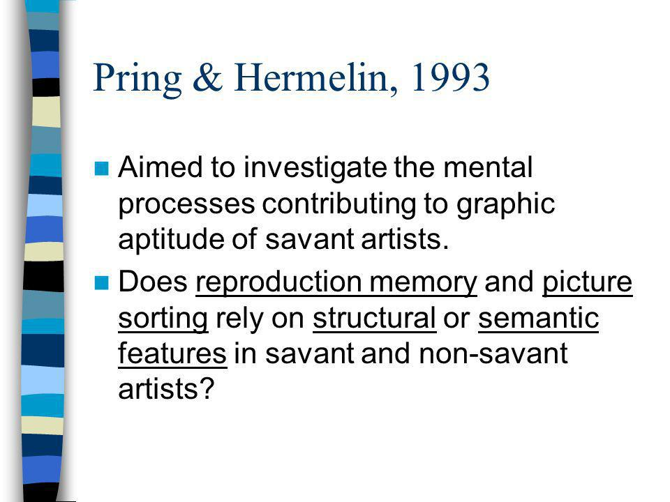 Pring & Hermelin, 1993 Aimed to investigate the mental processes contributing to graphic aptitude of savant artists.