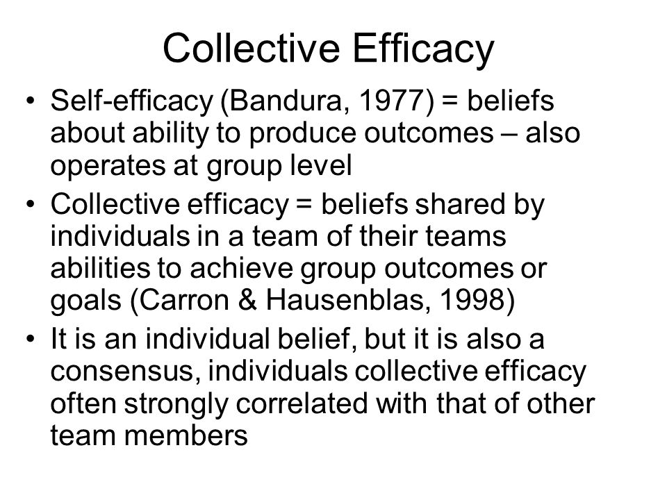 Collective Efficacy Self-efficacy (Bandura, 1977) = beliefs about ability to produce outcomes – also operates at group level.