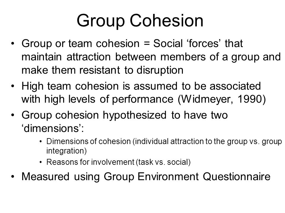 Group Cohesion Group or team cohesion = Social 'forces' that maintain attraction between members of a group and make them resistant to disruption.