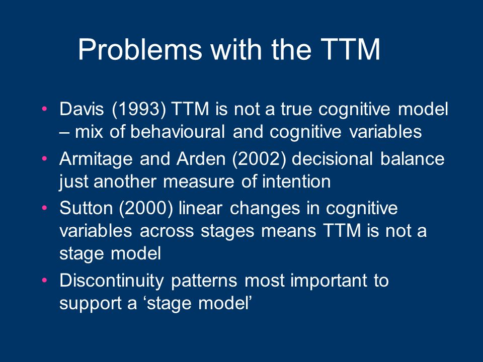 Problems with the TTM Davis (1993) TTM is not a true cognitive model – mix of behavioural and cognitive variables.