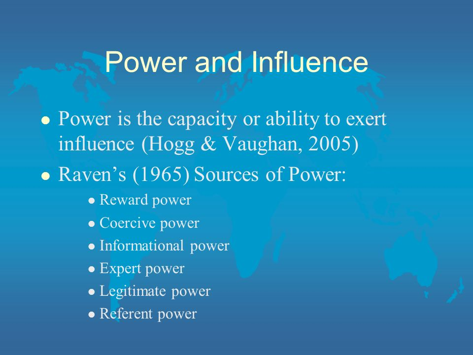 Power and Influence Power is the capacity or ability to exert influence (Hogg & Vaughan, 2005) Raven's (1965) Sources of Power:
