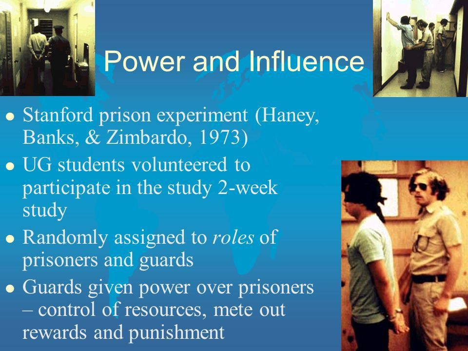 Power and Influence Stanford prison experiment (Haney, Banks, & Zimbardo, 1973) UG students volunteered to participate in the study 2-week study.