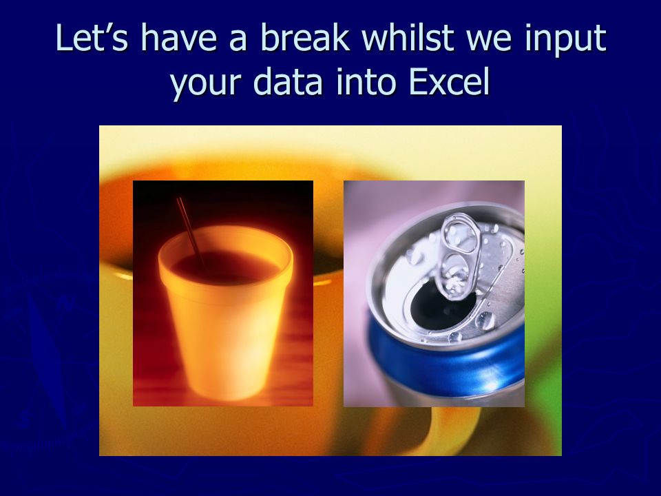 Let's have a break whilst we input your data into Excel