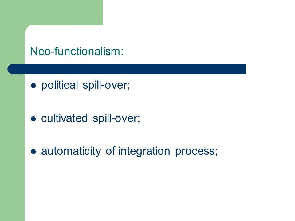 Neo-functionalism: political spill-over; cultivated spill-over; automaticity of integration process;