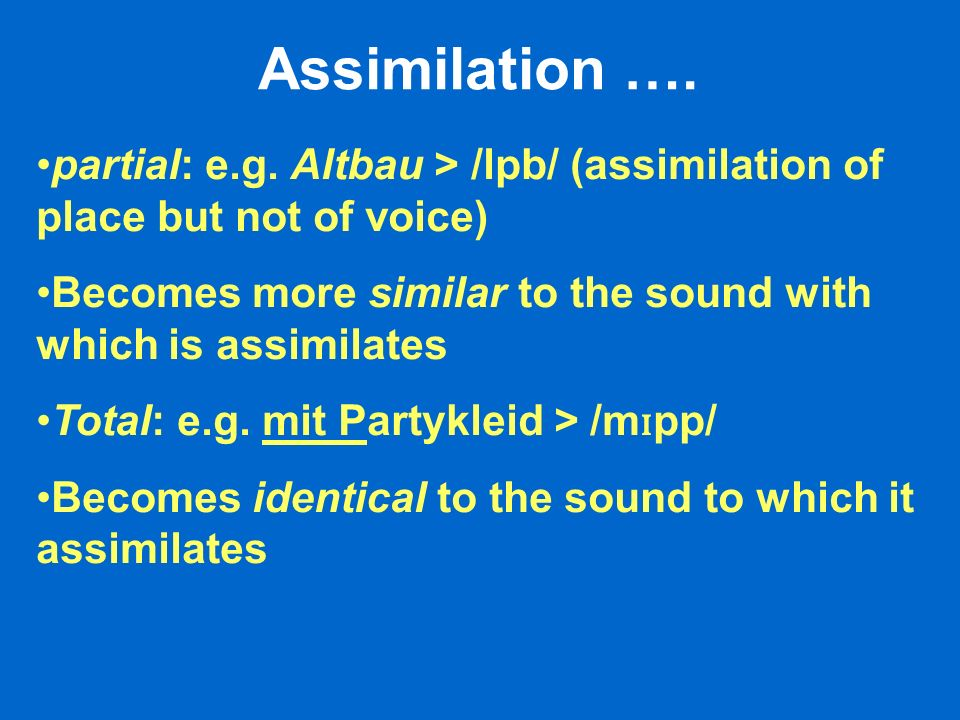 Assimilation …. partial: e.g. Altbau > /lpb/ (assimilation of place but not of voice) Becomes more similar to the sound with which is assimilates.