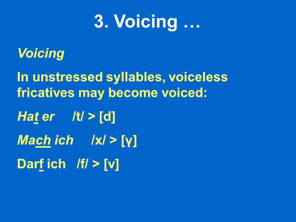 3. Voicing … Voicing. In unstressed syllables, voiceless fricatives may become voiced: Hat er /t/ > [d]