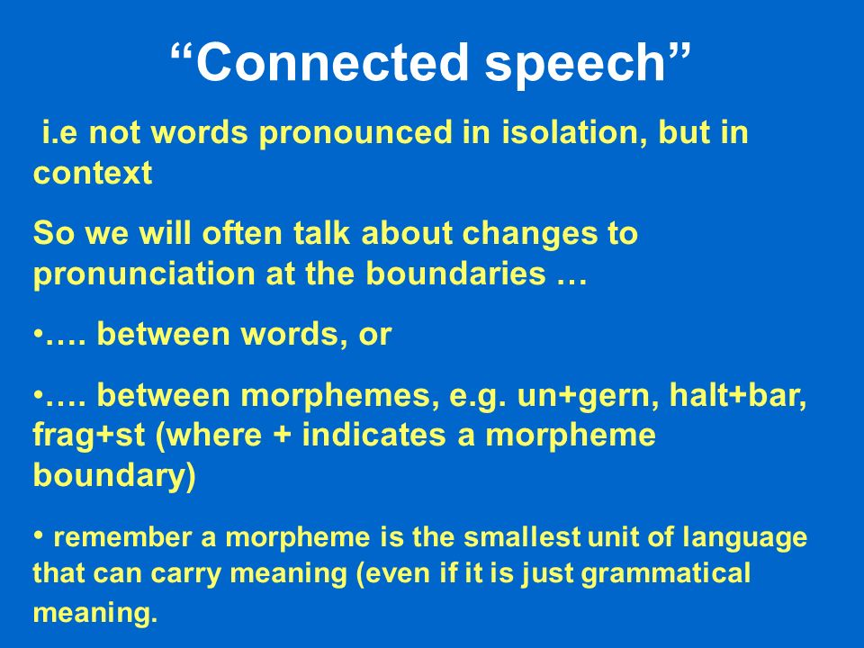 Connected speech i.e not words pronounced in isolation, but in context. So we will often talk about changes to pronunciation at the boundaries …