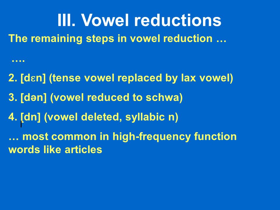 III. Vowel reductions The remaining steps in vowel reduction … ….