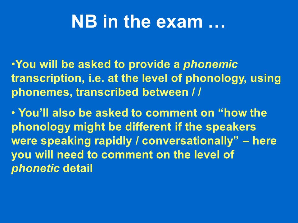 NB in the exam … You will be asked to provide a phonemic transcription, i.e. at the level of phonology, using phonemes, transcribed between / /