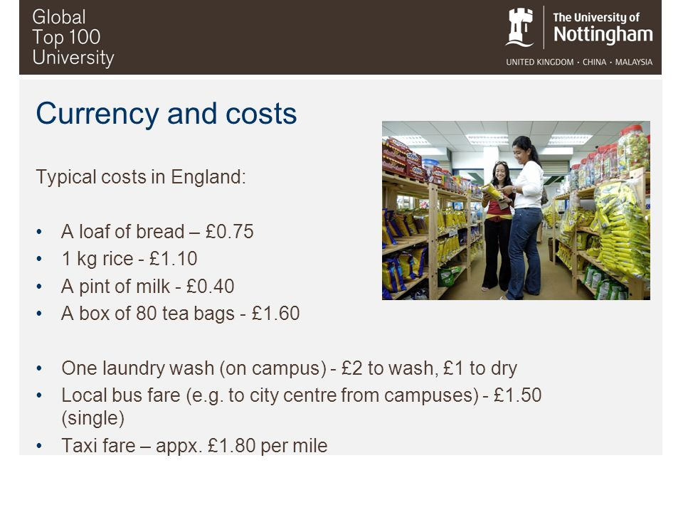Currency and costs Typical costs in England: A loaf of bread – £0.75