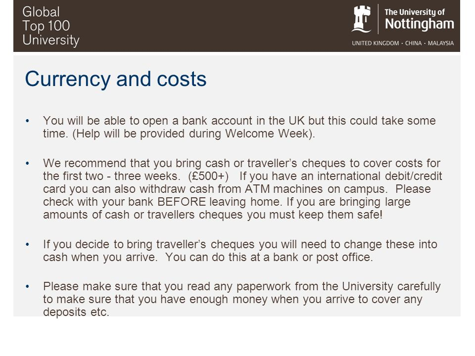 Currency and costs You will be able to open a bank account in the UK but this could take some time. (Help will be provided during Welcome Week).