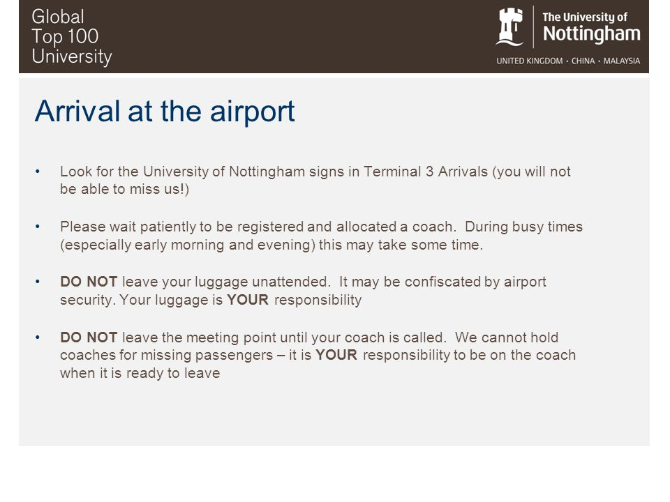 Arrival at the airport Look for the University of Nottingham signs in Terminal 3 Arrivals (you will not be able to miss us!)