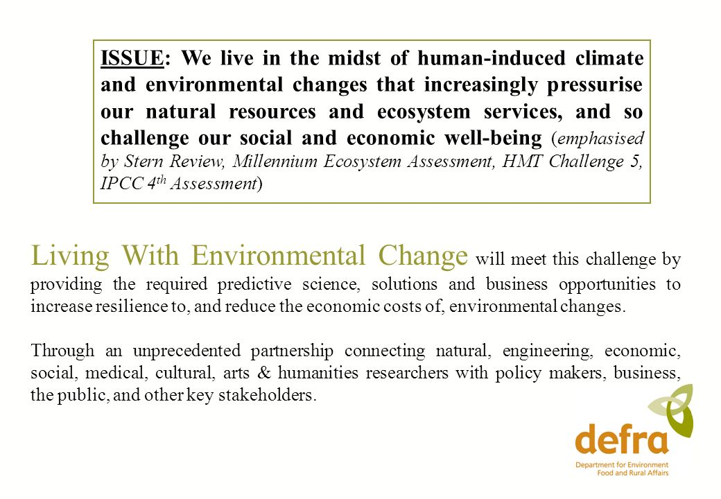 ISSUE: We live in the midst of human-induced climate and environmental changes that increasingly pressurise our natural resources and ecosystem services, and so challenge our social and economic well-being (emphasised by Stern Review, Millennium Ecosystem Assessment, HMT Challenge 5, IPCC 4th Assessment)