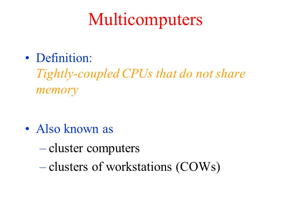 Multicomputers Definition: Tightly-coupled CPUs that do not share memory. Also known as. cluster computers.