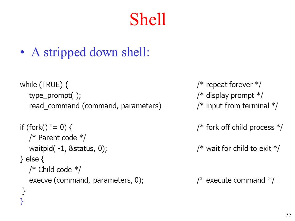 Shell A stripped down shell: while (TRUE) { /* repeat forever */