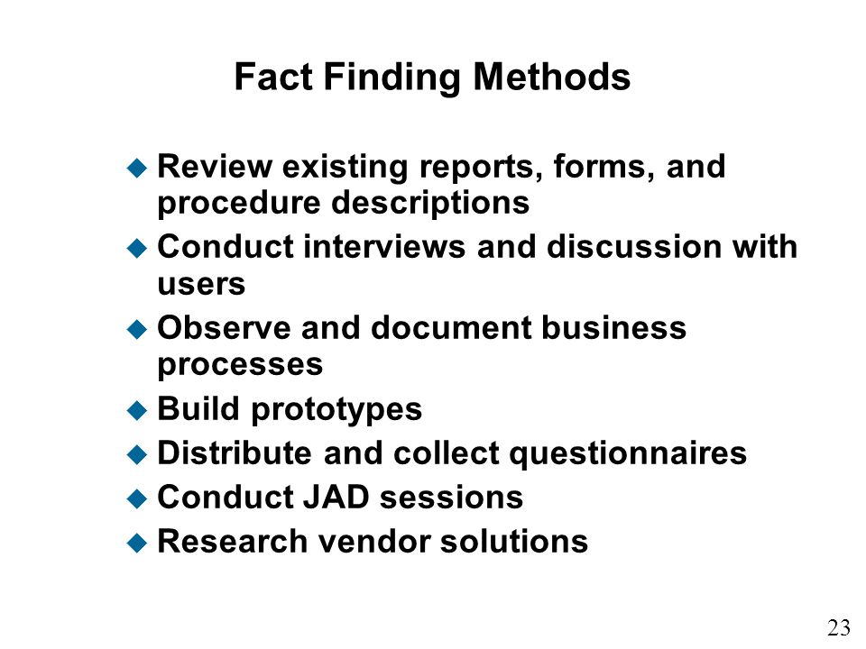 Fact Finding Methods Review existing reports, forms, and procedure descriptions. Conduct interviews and discussion with users.