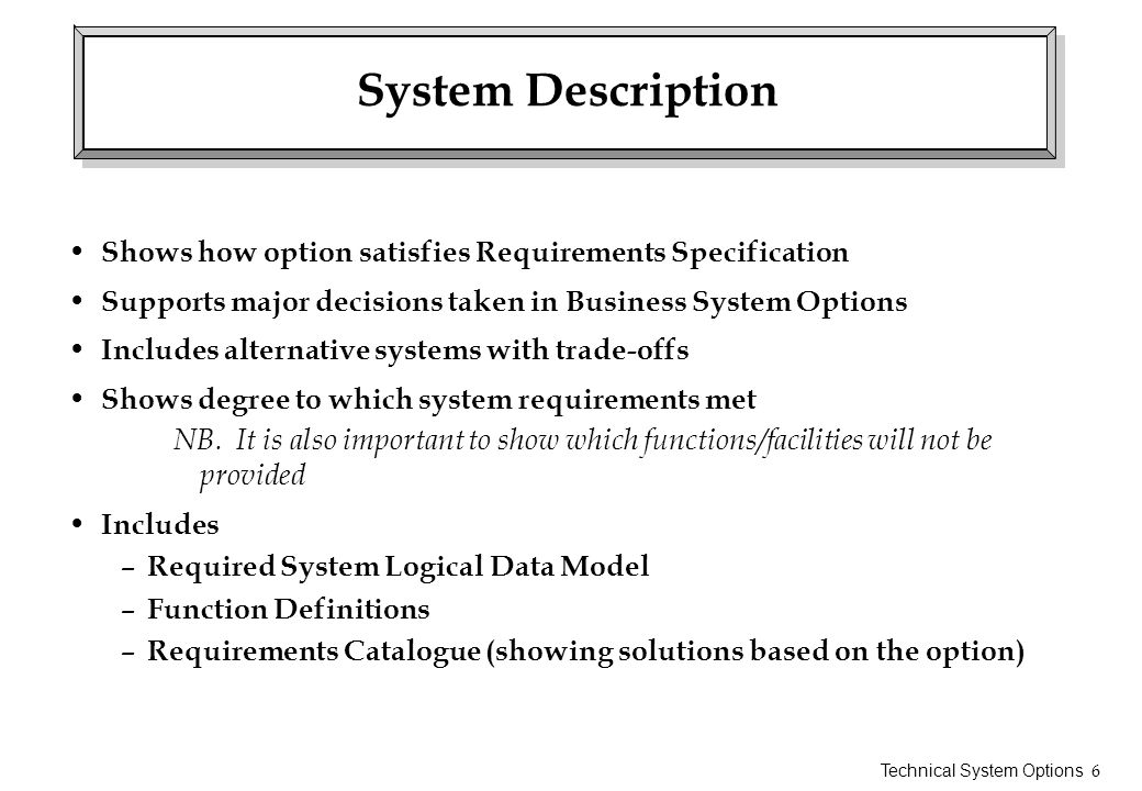 System Description Shows how option satisfies Requirements Specification. Supports major decisions taken in Business System Options.