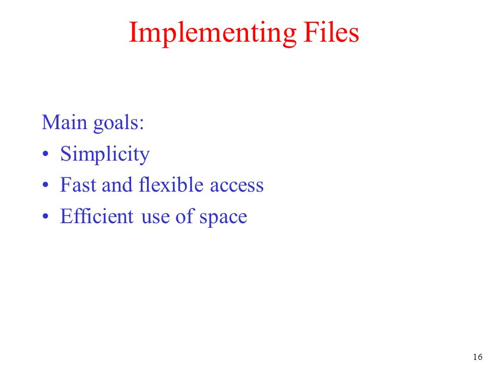 Implementing Files Main goals: Simplicity Fast and flexible access