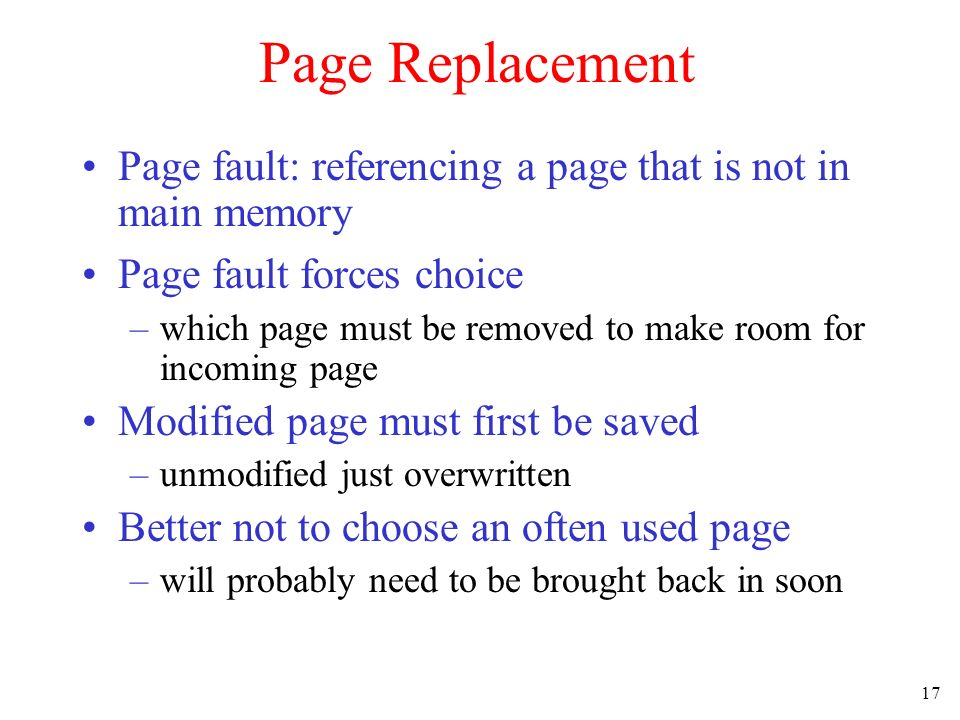 Page Replacement Page fault: referencing a page that is not in main memory. Page fault forces choice.