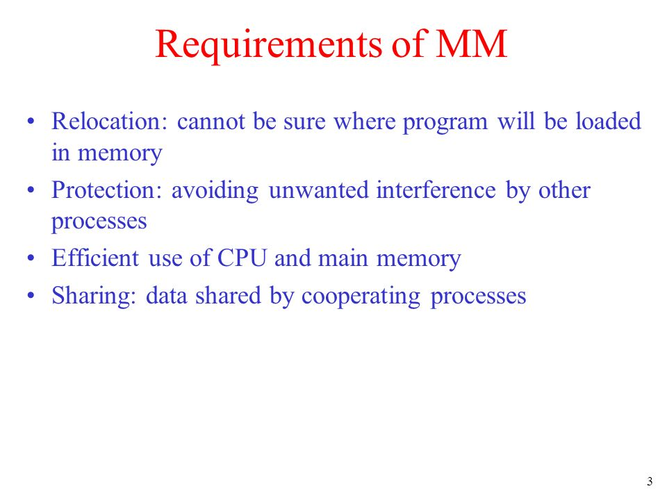 Requirements of MM Relocation: cannot be sure where program will be loaded in memory. Protection: avoiding unwanted interference by other processes.