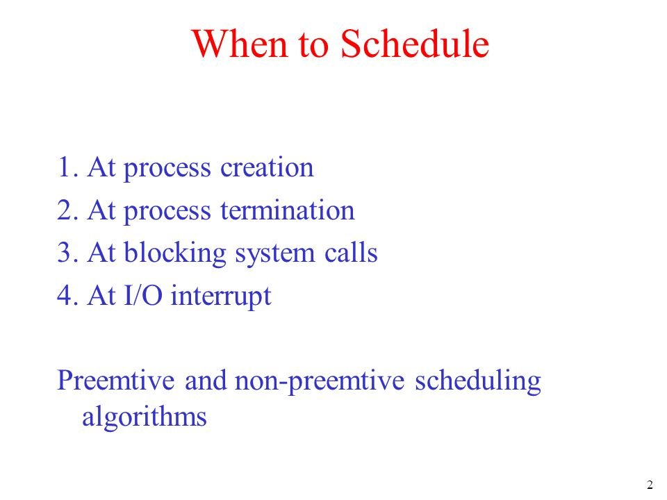 When to Schedule 1. At process creation 2. At process termination