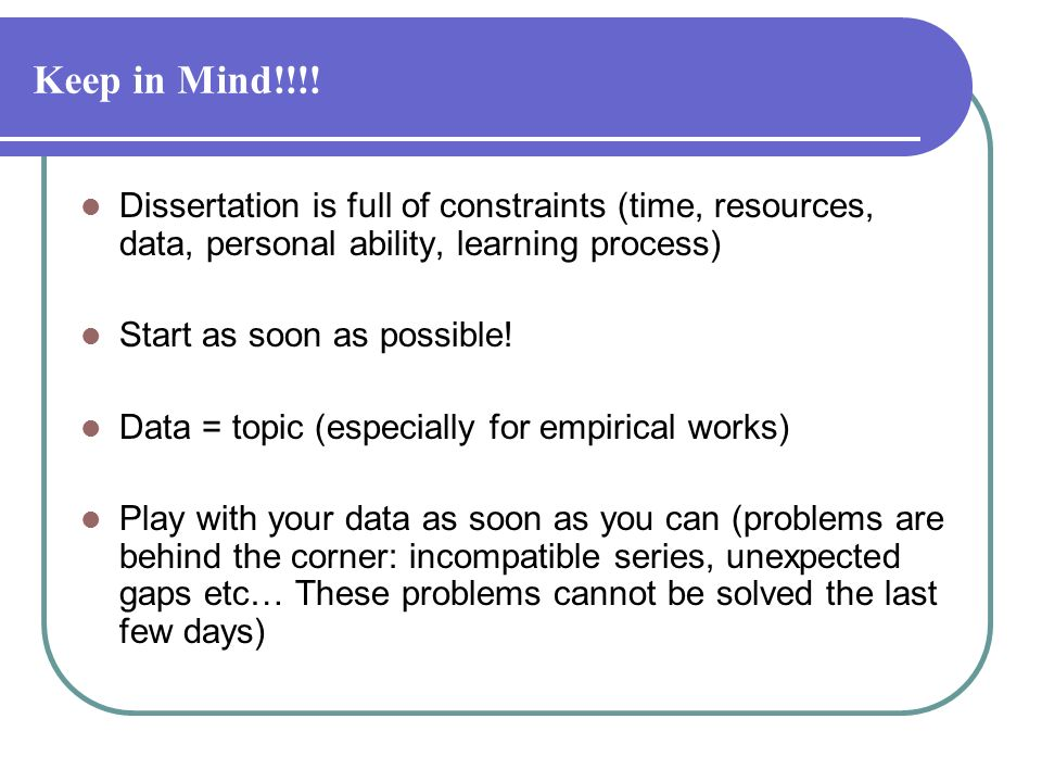Keep in Mind!!!! Dissertation is full of constraints (time, resources, data, personal ability, learning process)