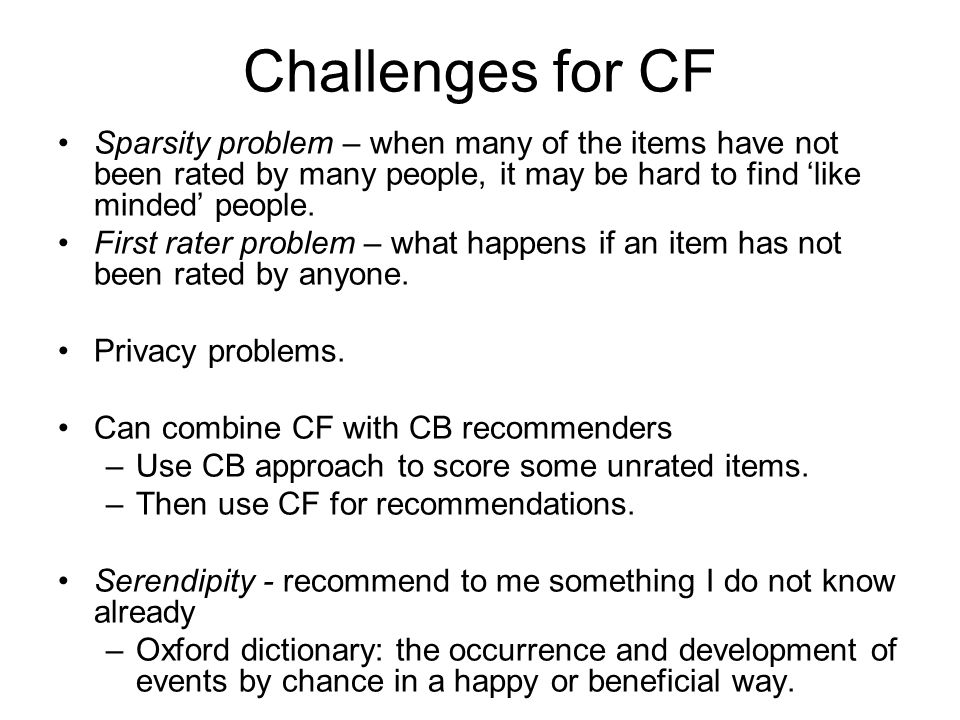 Challenges for CF Sparsity problem – when many of the items have not been rated by many people, it may be hard to find 'like minded' people.