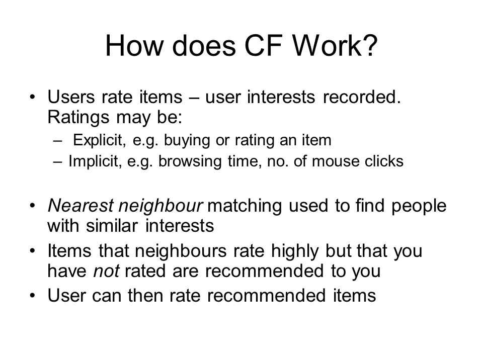 How does CF Work Users rate items – user interests recorded. Ratings may be: Explicit, e.g. buying or rating an item.
