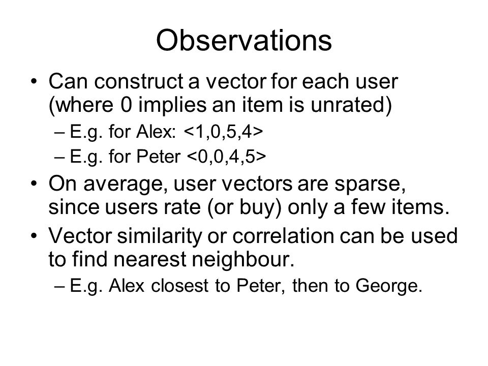 Observations Can construct a vector for each user (where 0 implies an item is unrated) E.g. for Alex: <1,0,5,4>