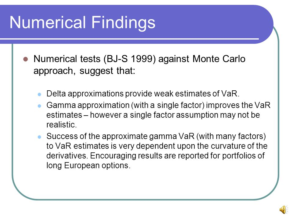 Numerical Findings Numerical tests (BJ-S 1999) against Monte Carlo approach, suggest that: Delta approximations provide weak estimates of VaR.