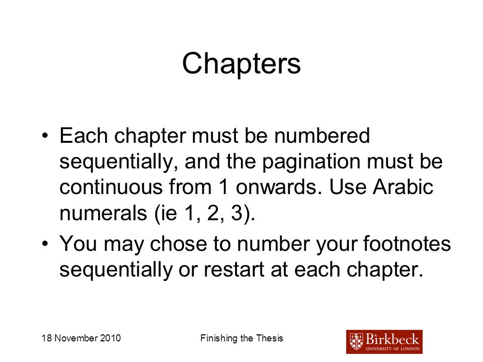 Chapters Each chapter must be numbered sequentially, and the pagination must be continuous from 1 onwards. Use Arabic numerals (ie 1, 2, 3).