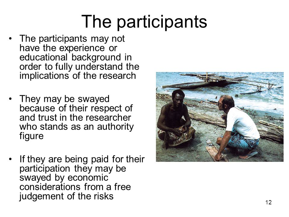 The participants The participants may not have the experience or educational background in order to fully understand the implications of the research.