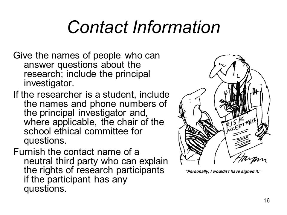 Contact Information Give the names of people who can answer questions about the research; include the principal investigator.