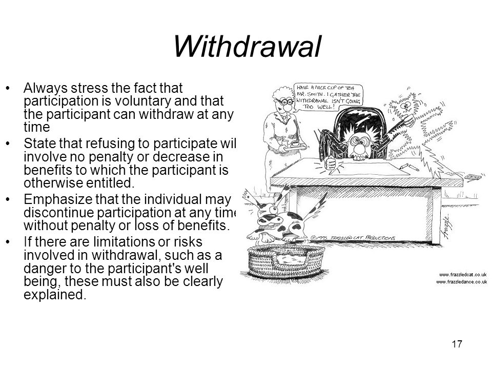 Withdrawal Always stress the fact that participation is voluntary and that the participant can withdraw at any time.
