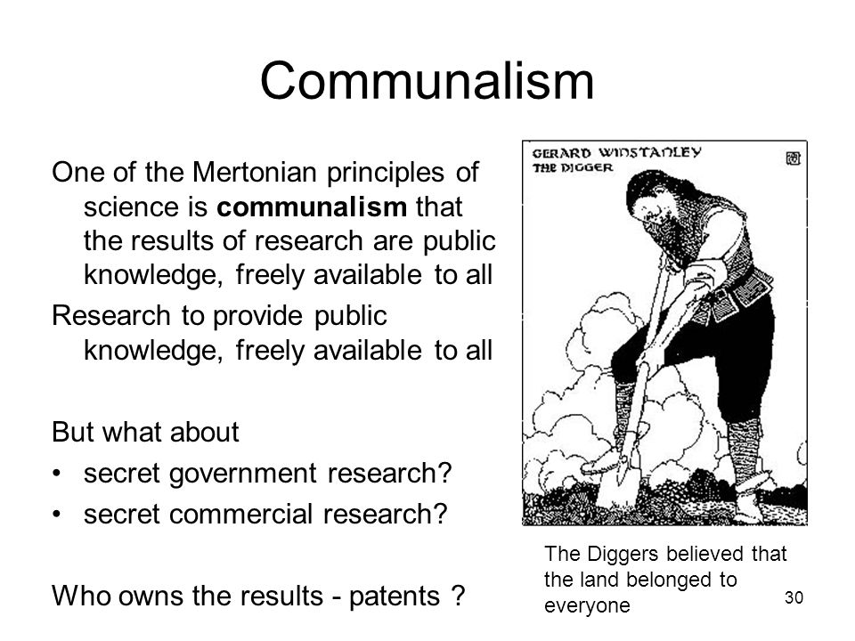 Communalism One of the Mertonian principles of science is communalism that the results of research are public knowledge, freely available to all.