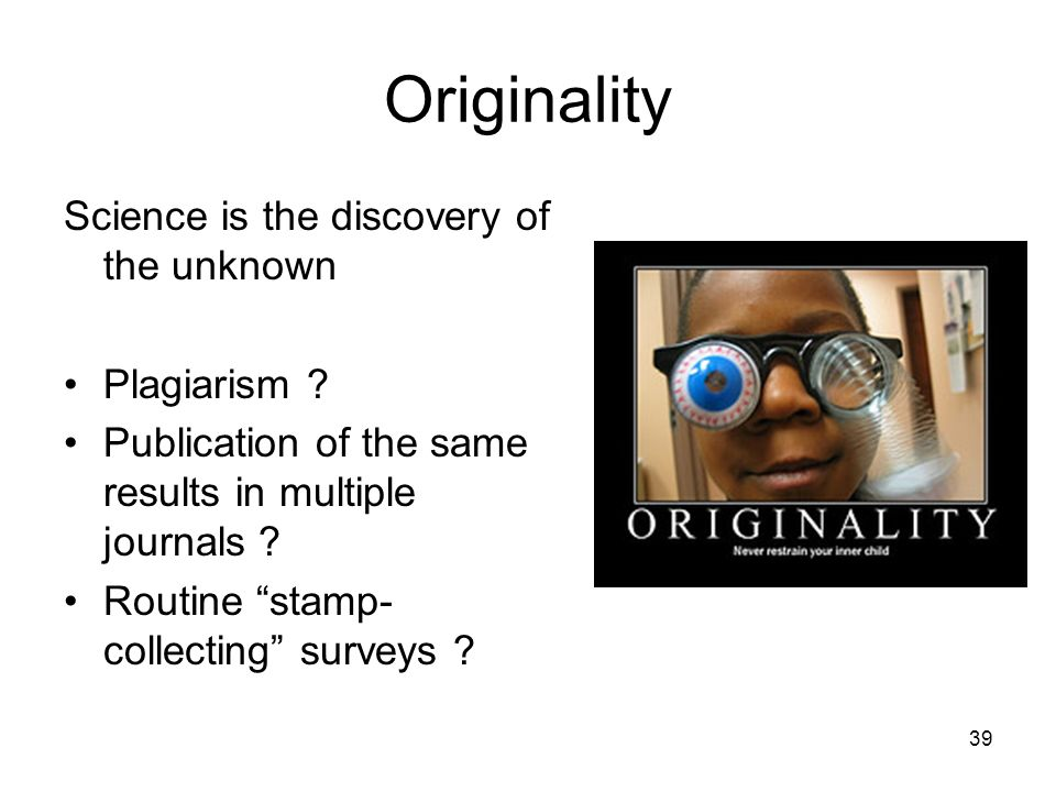 Originality Science is the discovery of the unknown Plagiarism
