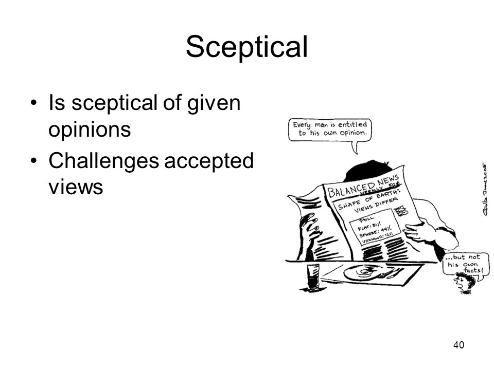 Sceptical Is sceptical of given opinions Challenges accepted views