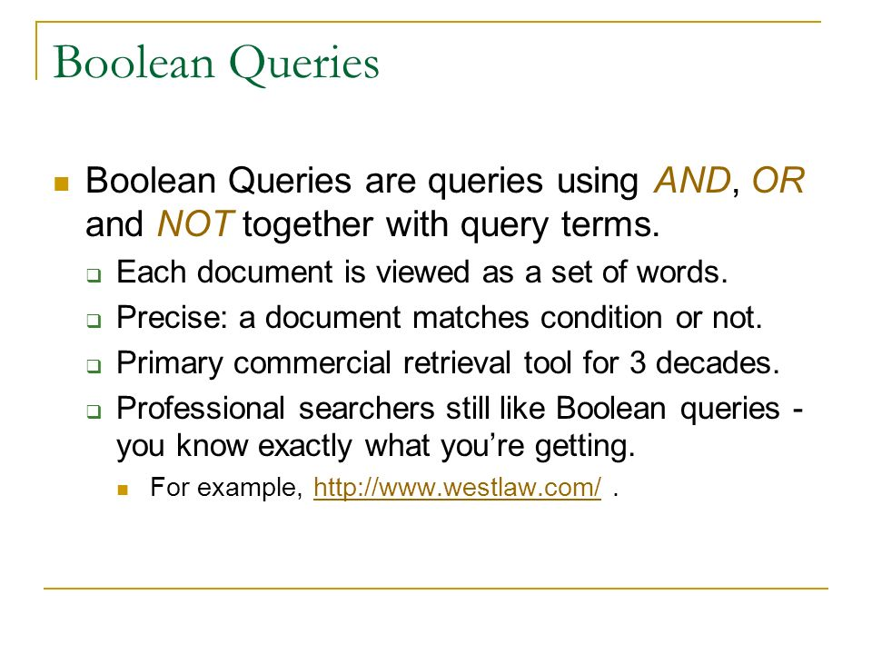 Boolean Queries Boolean Queries are queries using AND, OR and NOT together with query terms. Each document is viewed as a set of words.