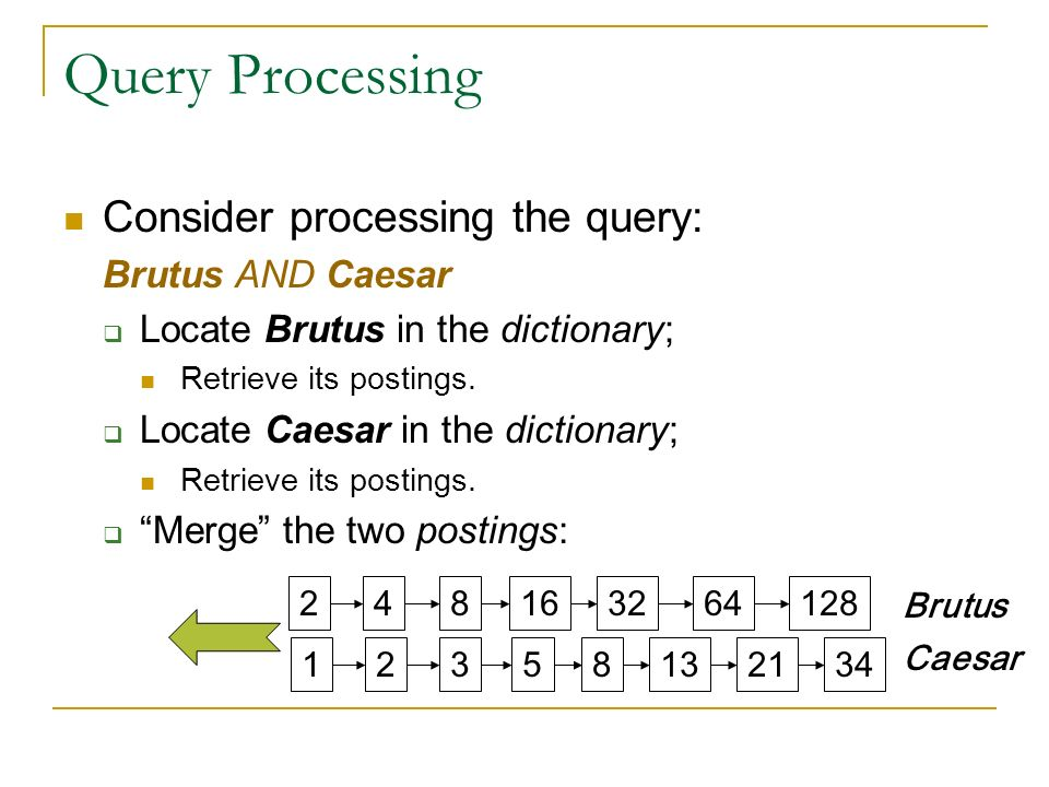 Query Processing Consider processing the query: Brutus AND Caesar