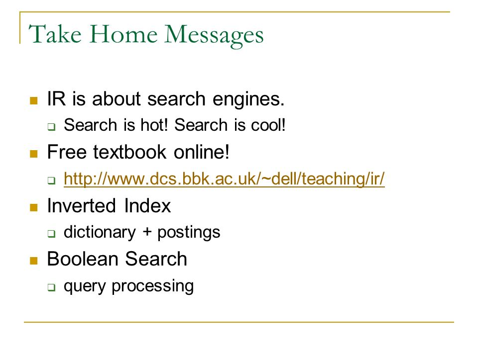 Take Home Messages IR is about search engines. Free textbook online!
