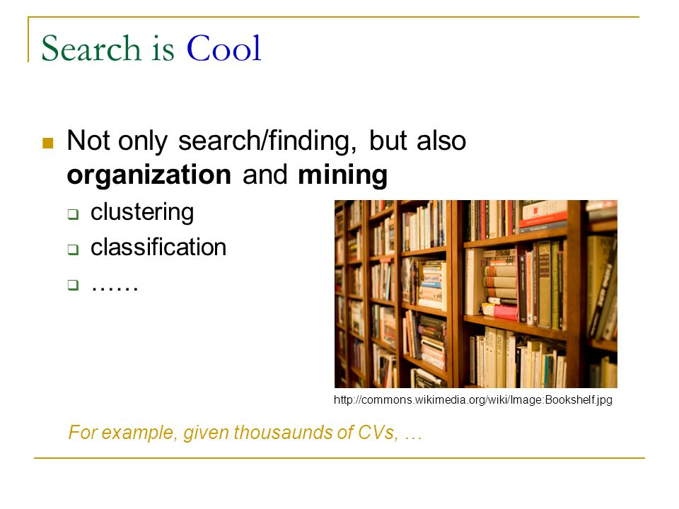 Search is Cool Not only search/finding, but also organization and mining. clustering. classification.