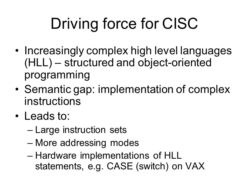 Driving force for CISC Increasingly complex high level languages (HLL) – structured and object-oriented programming.