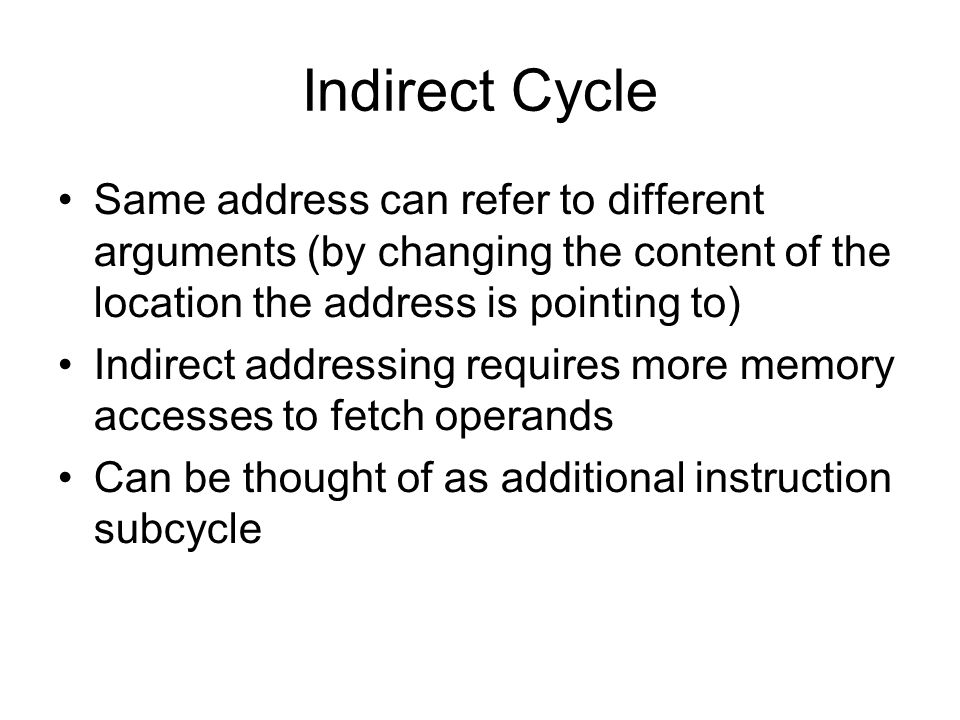 Indirect Cycle Same address can refer to different arguments (by changing the content of the location the address is pointing to)