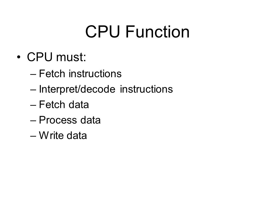 CPU Function CPU must: Fetch instructions