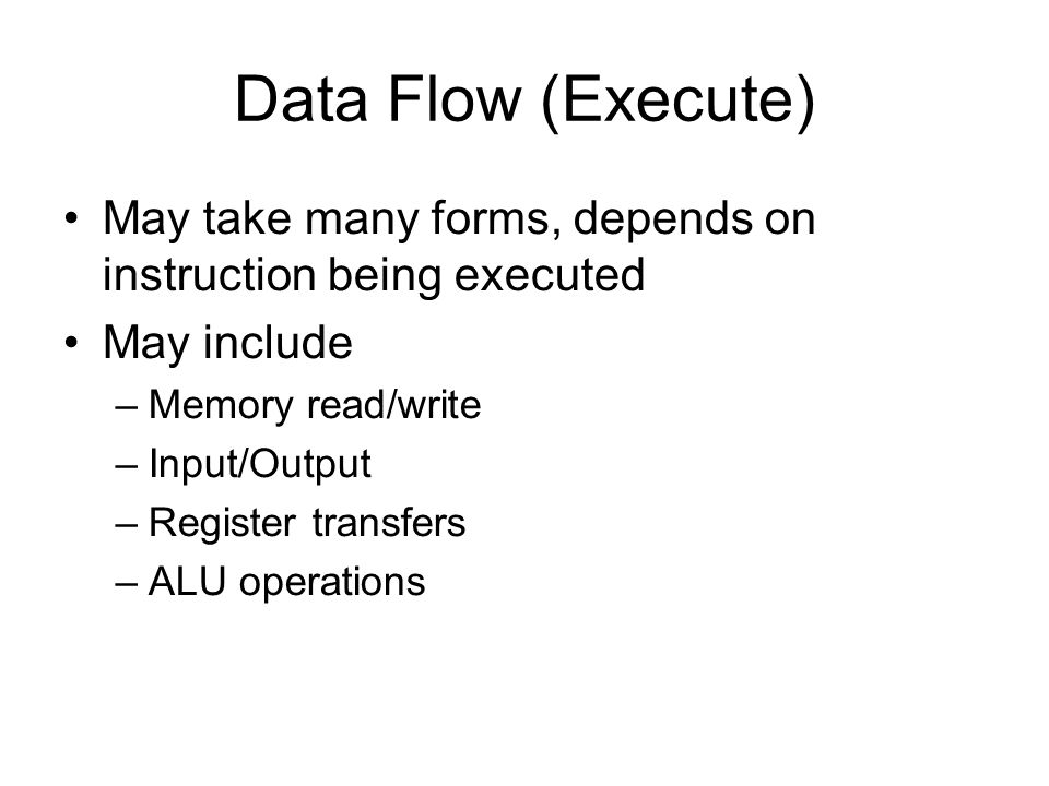 Data Flow (Execute) May take many forms, depends on instruction being executed. May include. Memory read/write.