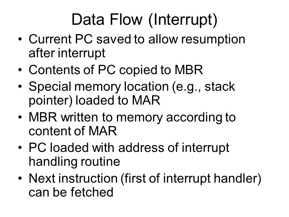 Data Flow (Interrupt) Current PC saved to allow resumption after interrupt. Contents of PC copied to MBR.