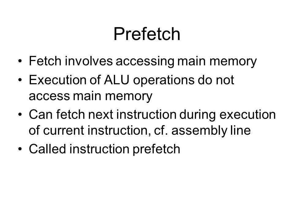 Prefetch Fetch involves accessing main memory